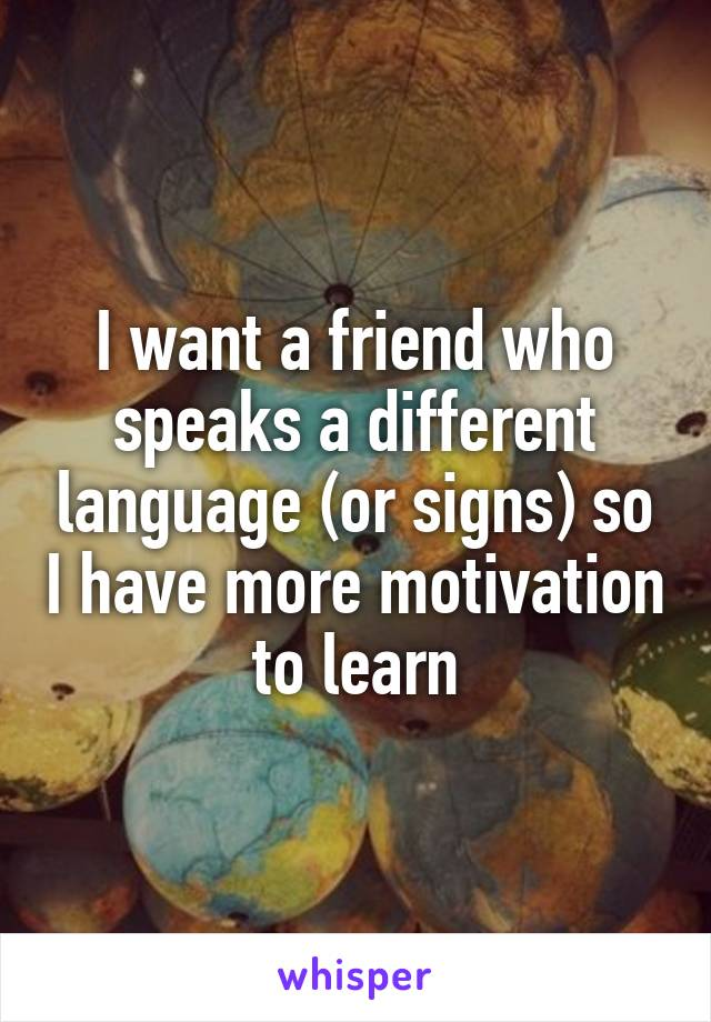 I want a friend who speaks a different language (or signs) so I have more motivation to learn