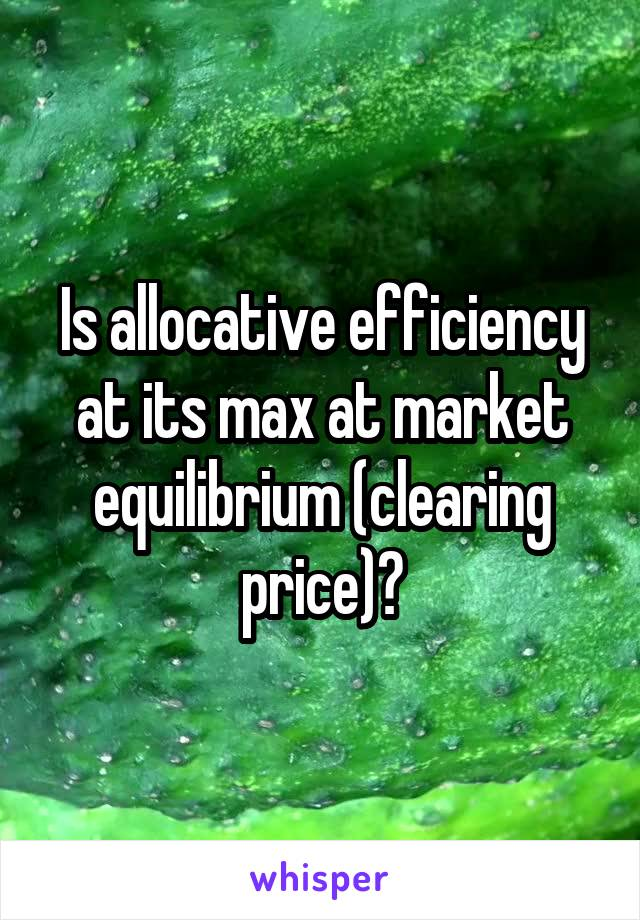 Is allocative efficiency at its max at market equilibrium (clearing price)?