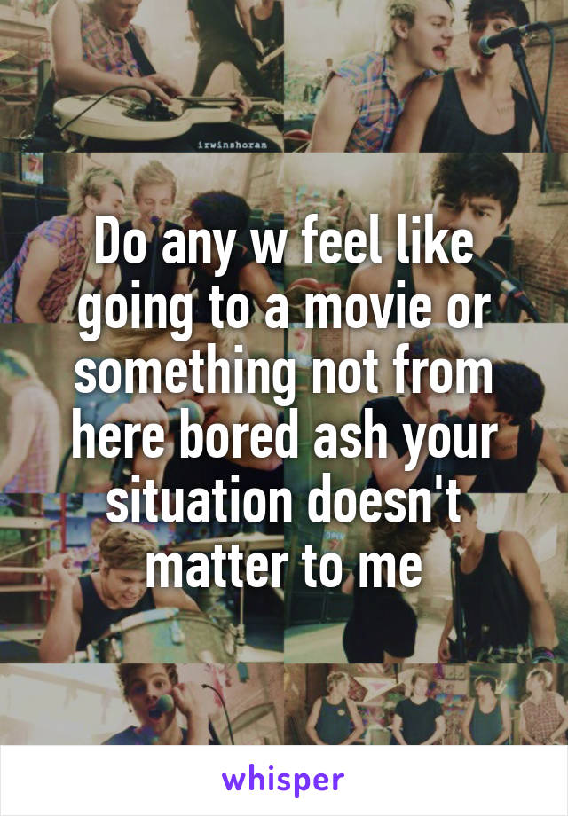 Do any w feel like going to a movie or something not from here bored ash your situation doesn't matter to me