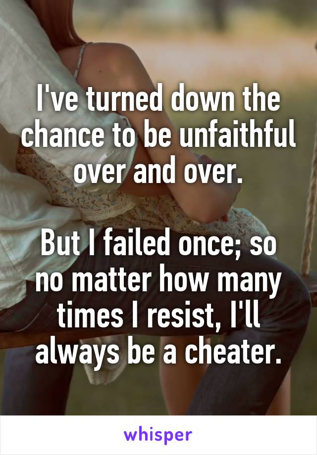 I've turned down the chance to be unfaithful over and over.  But I failed once; so no matter how many times I resist, I'll always be a cheater.