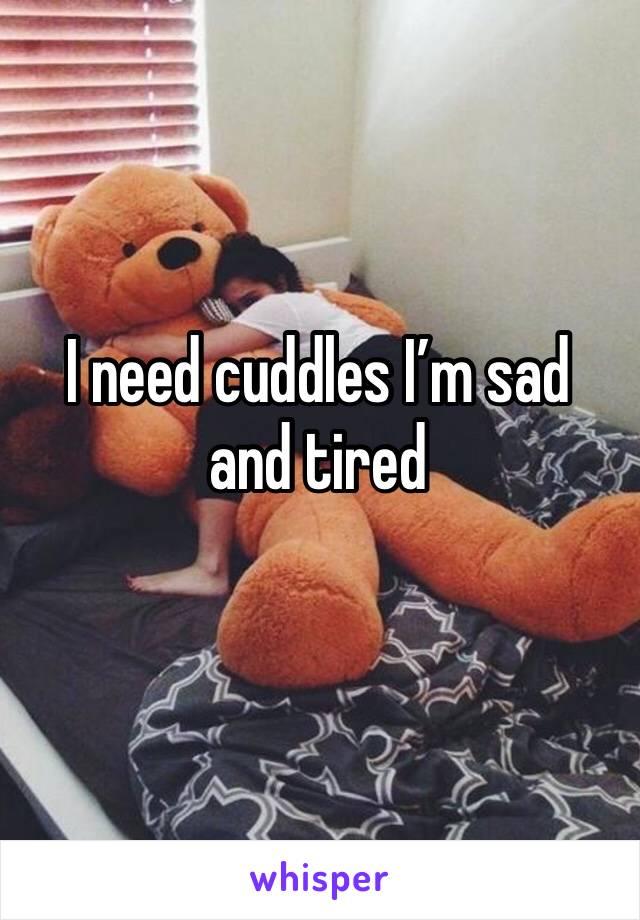 I need cuddles I'm sad and tired