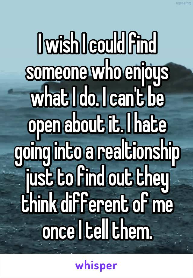 I wish I could find someone who enjoys what I do. I can't be open about it. I hate going into a realtionship just to find out they think different of me once I tell them.