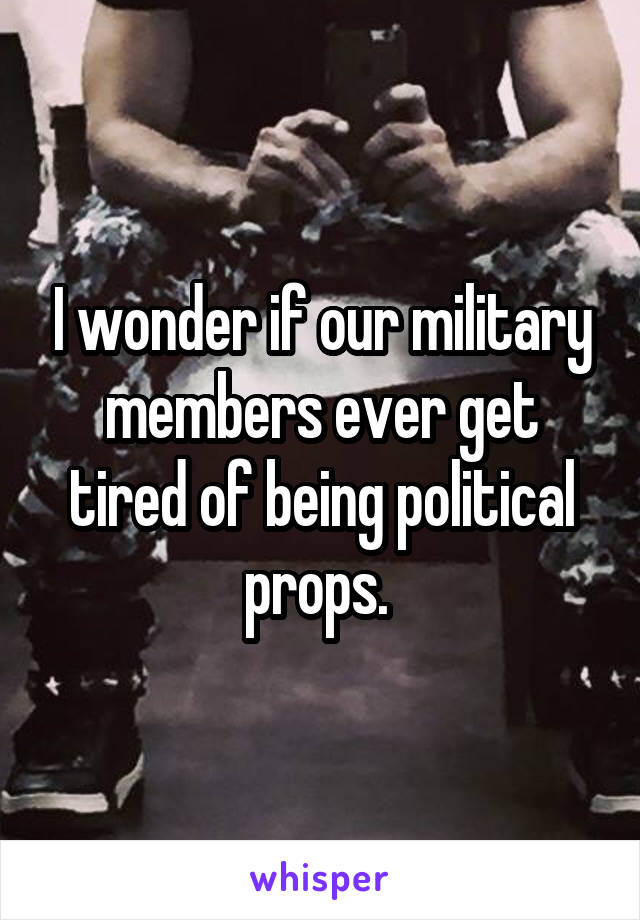 I wonder if our military members ever get tired of being political props.