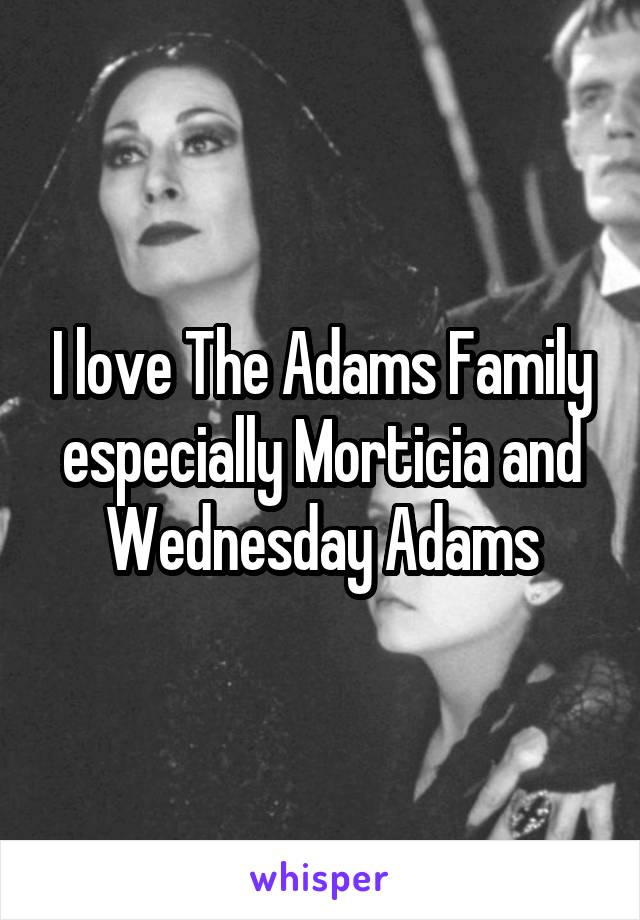 I love The Adams Family especially Morticia and Wednesday Adams