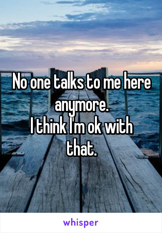 No one talks to me here anymore. I think I'm ok with that.