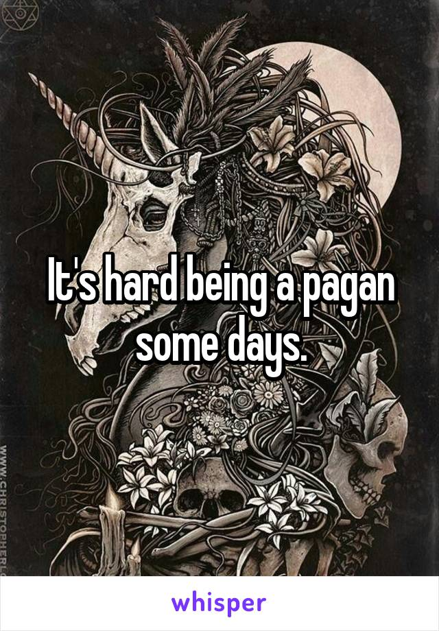 It's hard being a pagan some days.