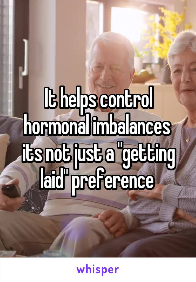 """It helps control hormonal imbalances  its not just a """"getting laid"""" preference"""