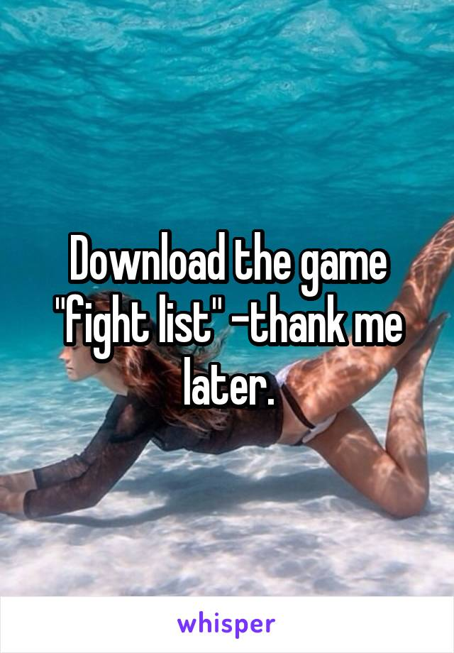 """Download the game """"fight list"""" -thank me later."""