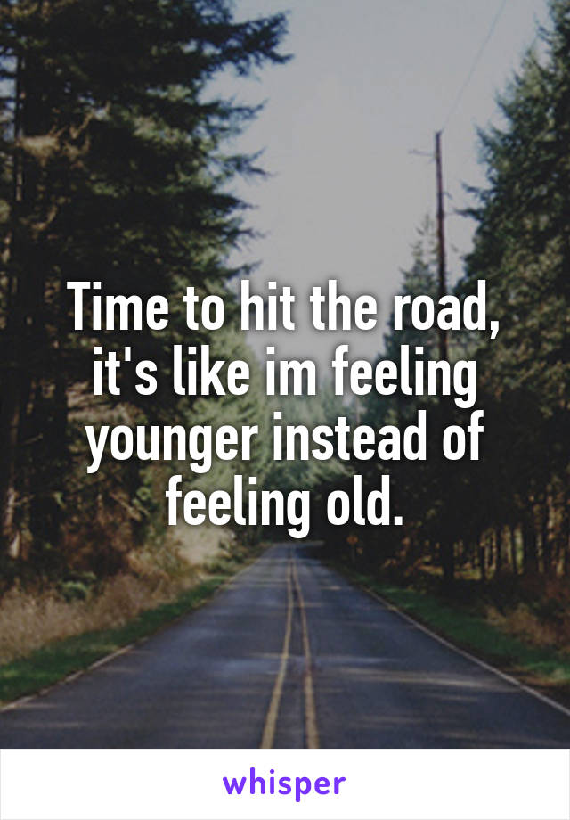 Time to hit the road, it's like im feeling younger instead of feeling old.
