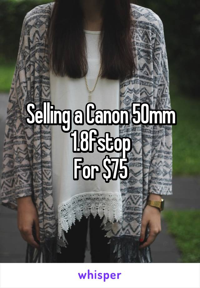 Selling a Canon 50mm 1.8fstop For $75
