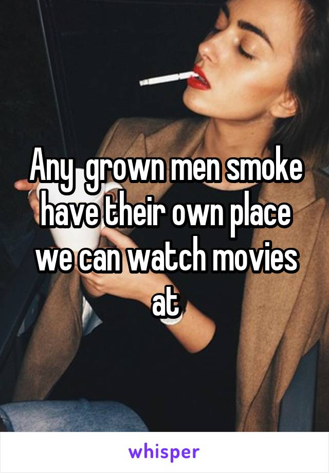 Any  grown men smoke have their own place we can watch movies at