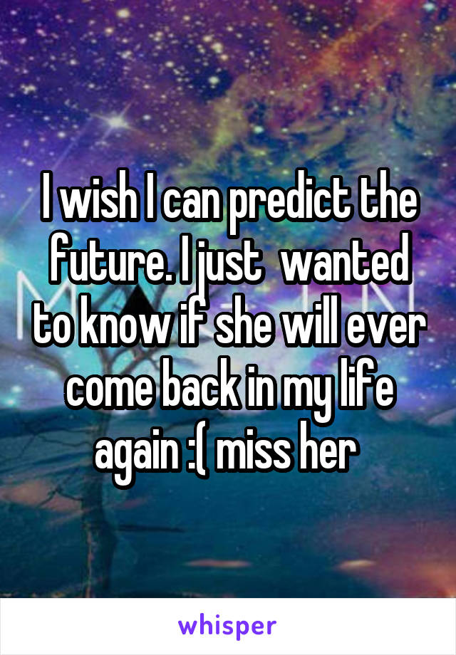 I wish I can predict the future. I just  wanted to know if she will ever come back in my life again :( miss her