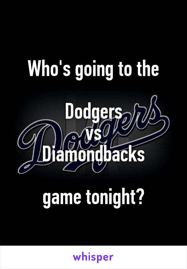 Who's going to the  Dodgers  vs  Diamondbacks   game tonight?
