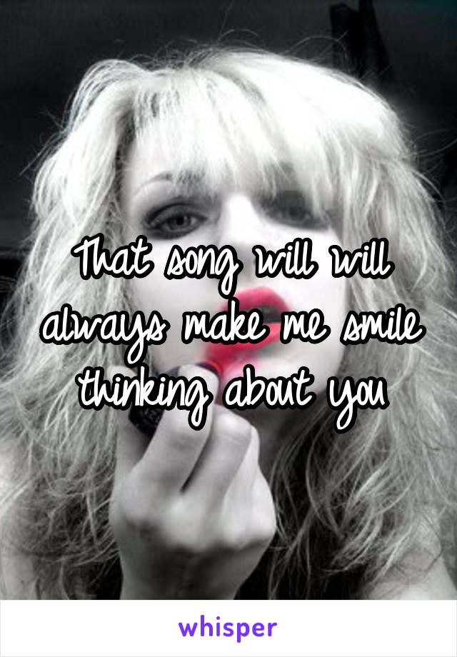 That song will will always make me smile thinking about you