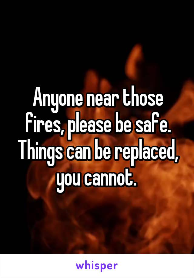 Anyone near those fires, please be safe. Things can be replaced, you cannot.