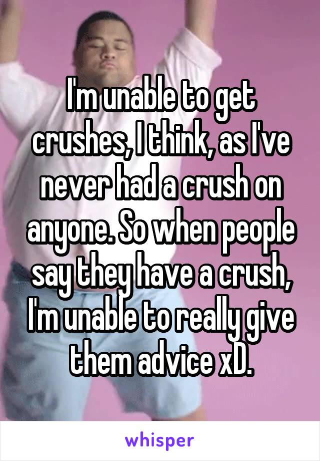 I'm unable to get crushes, I think, as I've never had a crush on anyone. So when people say they have a crush, I'm unable to really give them advice xD.