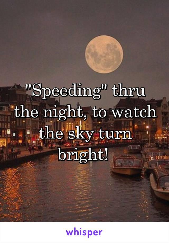"""Speeding"" thru the night, to watch the sky turn bright!"