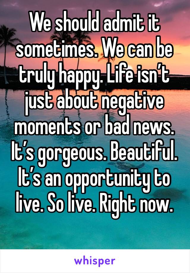 We should admit it sometimes. We can be truly happy. Life isn't just about negative moments or bad news. It's gorgeous. Beautiful. It's an opportunity to live. So live. Right now.