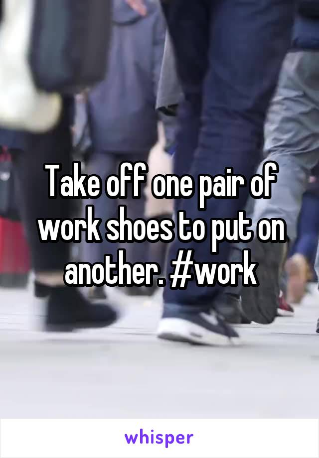 Take off one pair of work shoes to put on another. #work