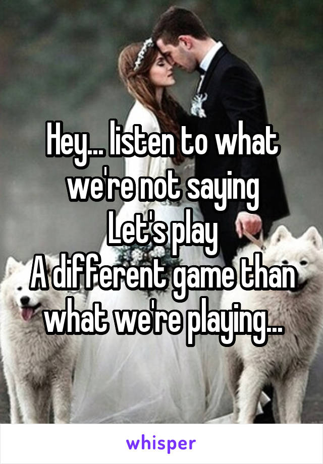 Hey... listen to what we're not saying Let's play A different game than what we're playing...