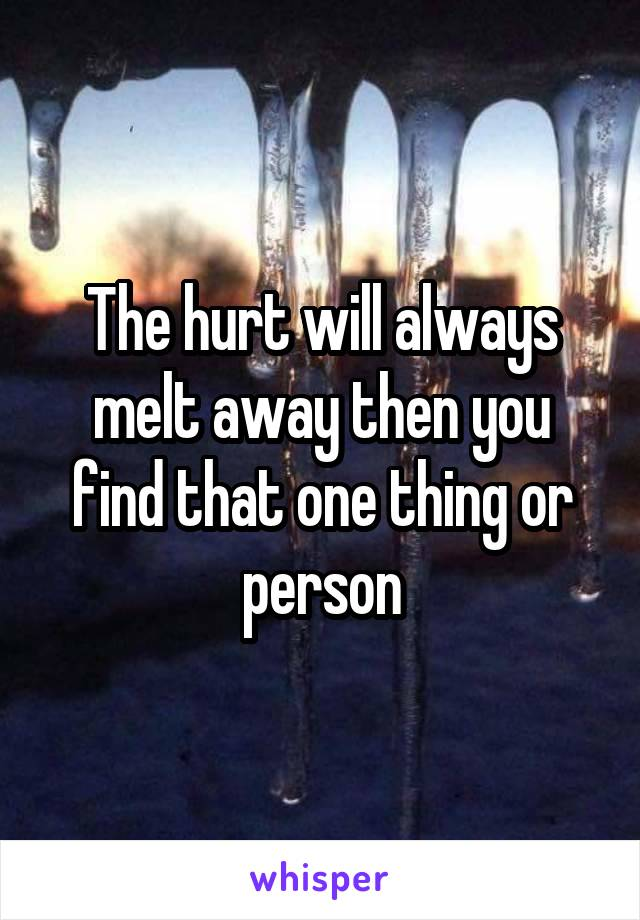 The hurt will always melt away then you find that one thing or person