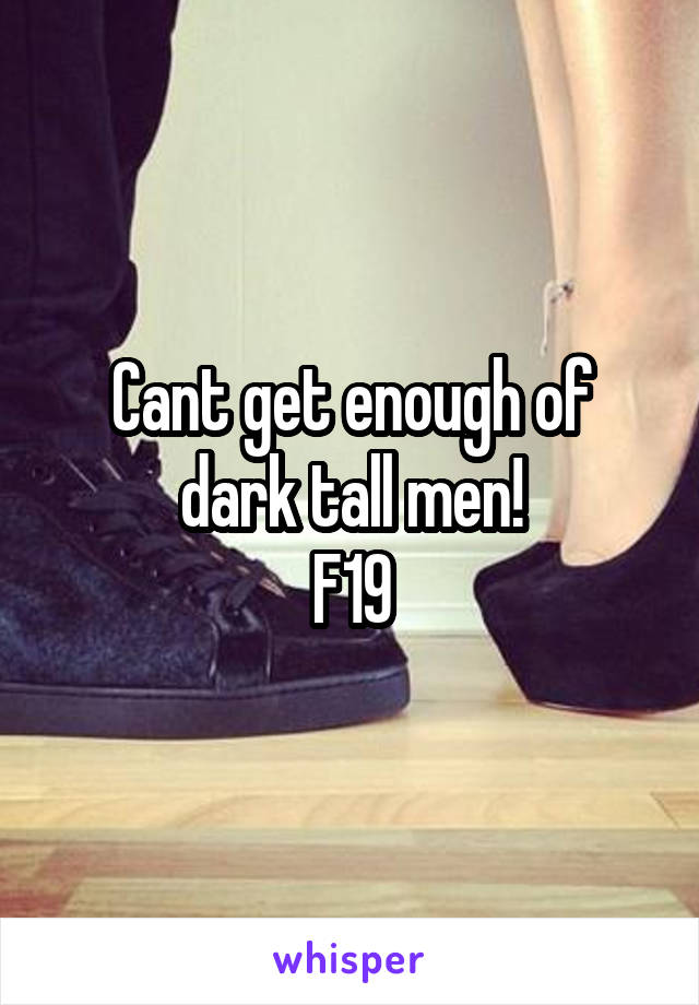 Cant get enough of dark tall men! F19