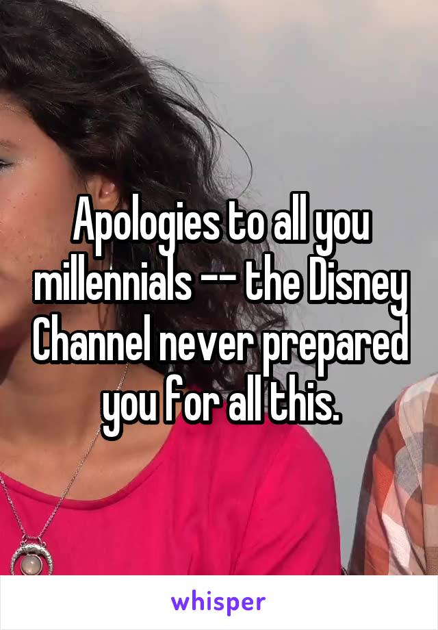 Apologies to all you millennials -- the Disney Channel never prepared you for all this.