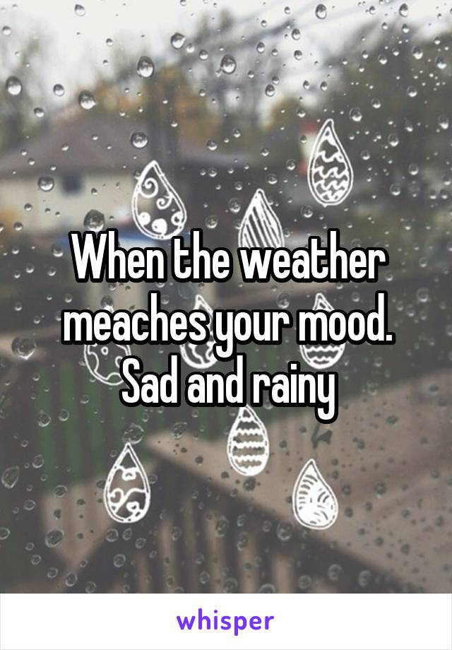 When the weather meaches your mood. Sad and rainy