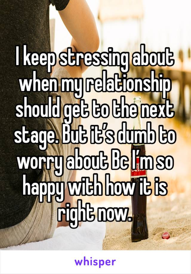 I keep stressing about when my relationship should get to the next stage. But it's dumb to worry about Bc I'm so happy with how it is right now.