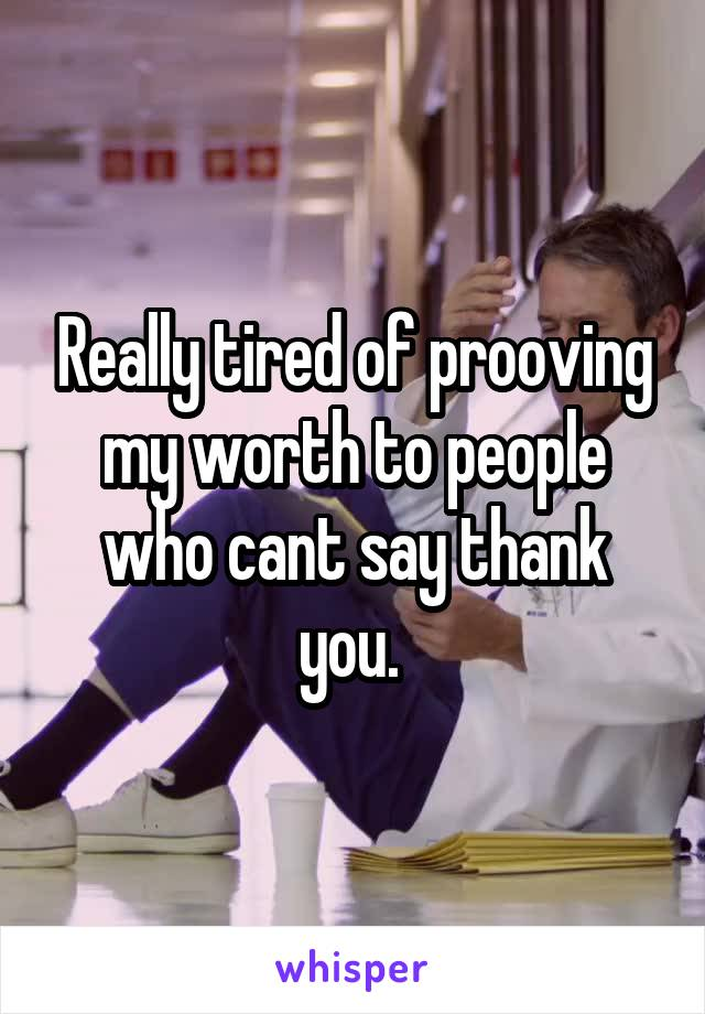 Really tired of prooving my worth to people who cant say thank you.