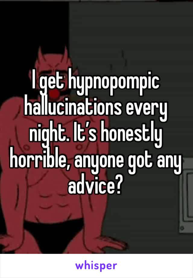 I get hypnopompic hallucinations every night. It's honestly horrible, anyone got any advice?