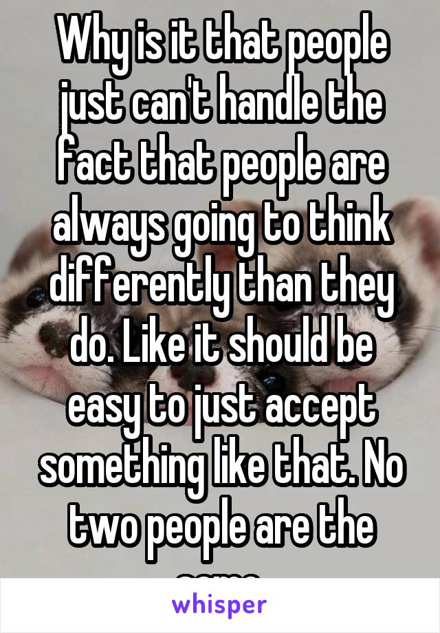 Why is it that people just can't handle the fact that people are always going to think differently than they do. Like it should be easy to just accept something like that. No two people are the same.