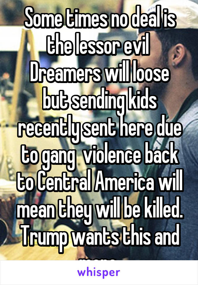 Some times no deal is the lessor evil  Dreamers will loose but sending kids recently sent here due to gang  violence back to Central America will mean they will be killed. Trump wants this and more