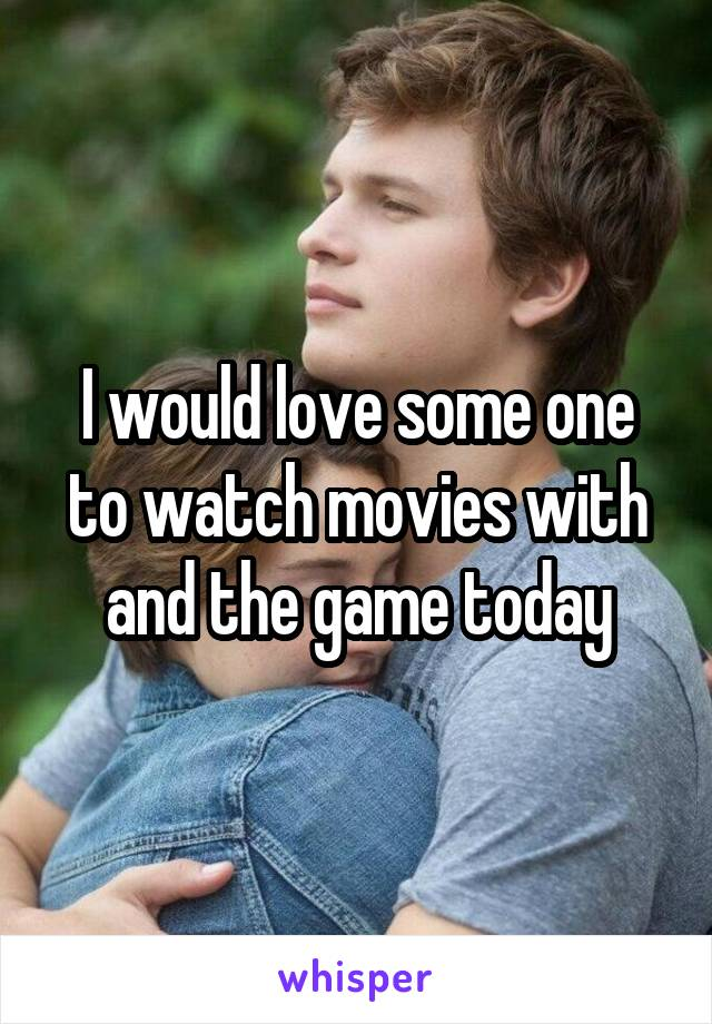 I would love some one to watch movies with and the game today