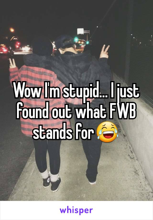 Wow I'm stupid... I just found out what FWB stands for😂