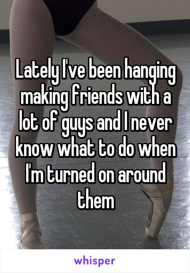 Lately I've been hanging making friends with a lot of guys and I never know what to do when I'm turned on around them