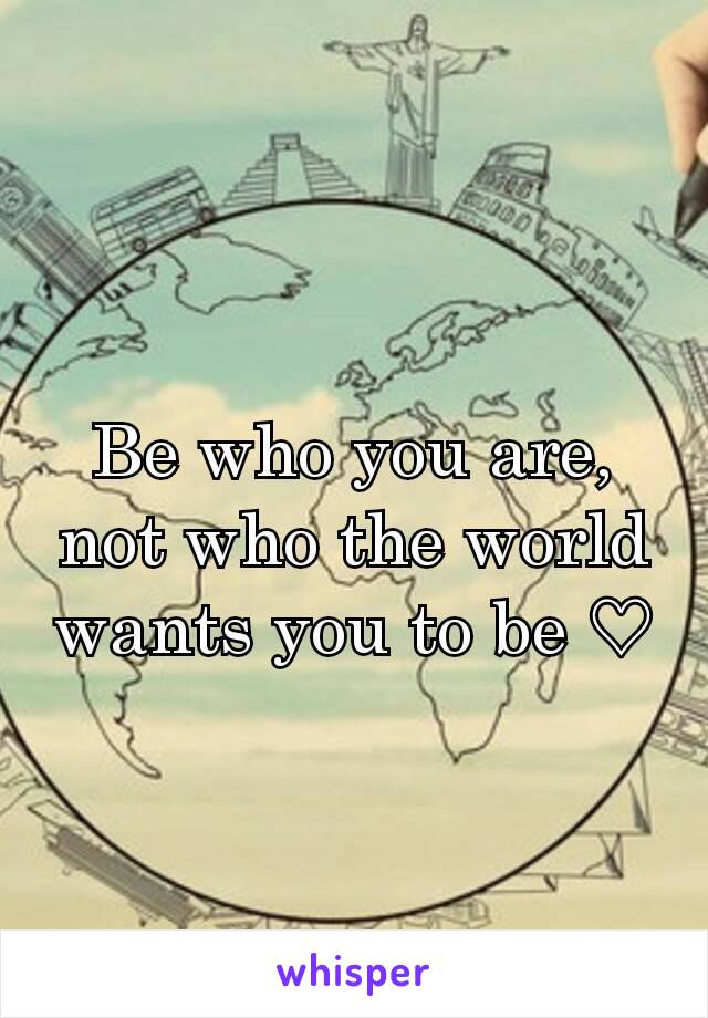 Be who you are, not who the world wants you to be ♡