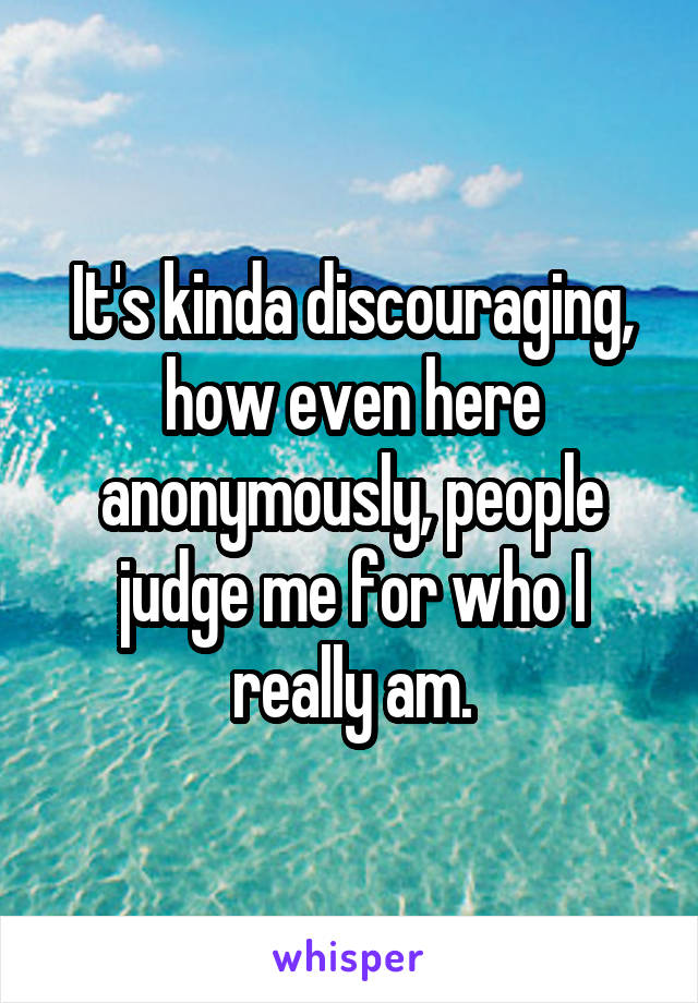 It's kinda discouraging, how even here anonymously, people judge me for who I really am.