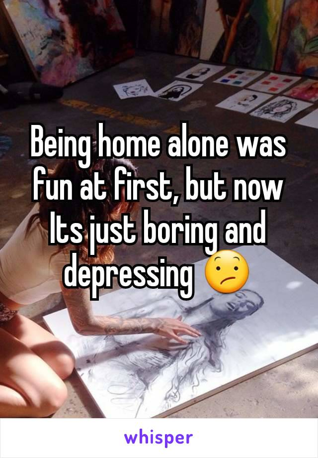 Being home alone was fun at first, but now Its just boring and depressing 😕