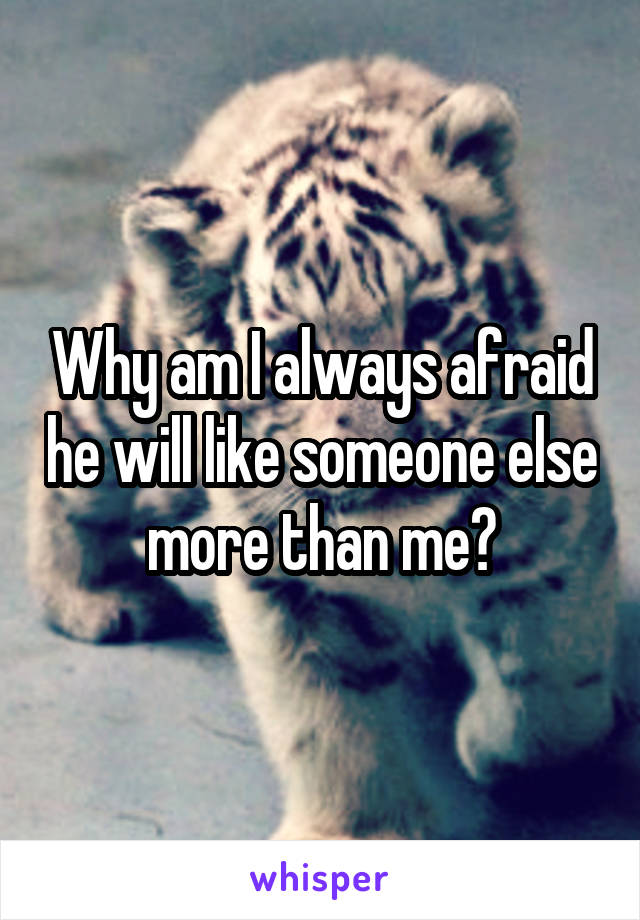 Why am I always afraid he will like someone else more than me?