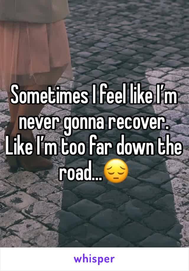 Sometimes I feel like I'm never gonna recover. Like I'm too far down the road...😔