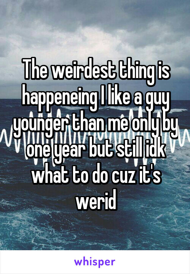 The weirdest thing is happeneing I like a guy younger than me only by one year but still idk what to do cuz it's werid