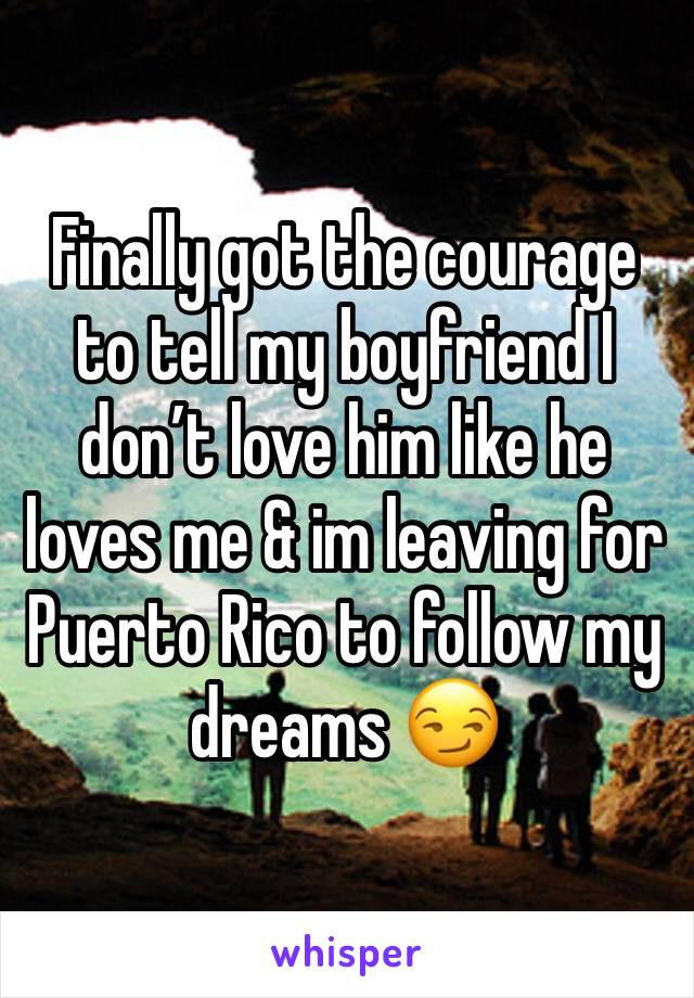 Finally got the courage to tell my boyfriend I don't love him like he loves me & im leaving for Puerto Rico to follow my dreams 😏