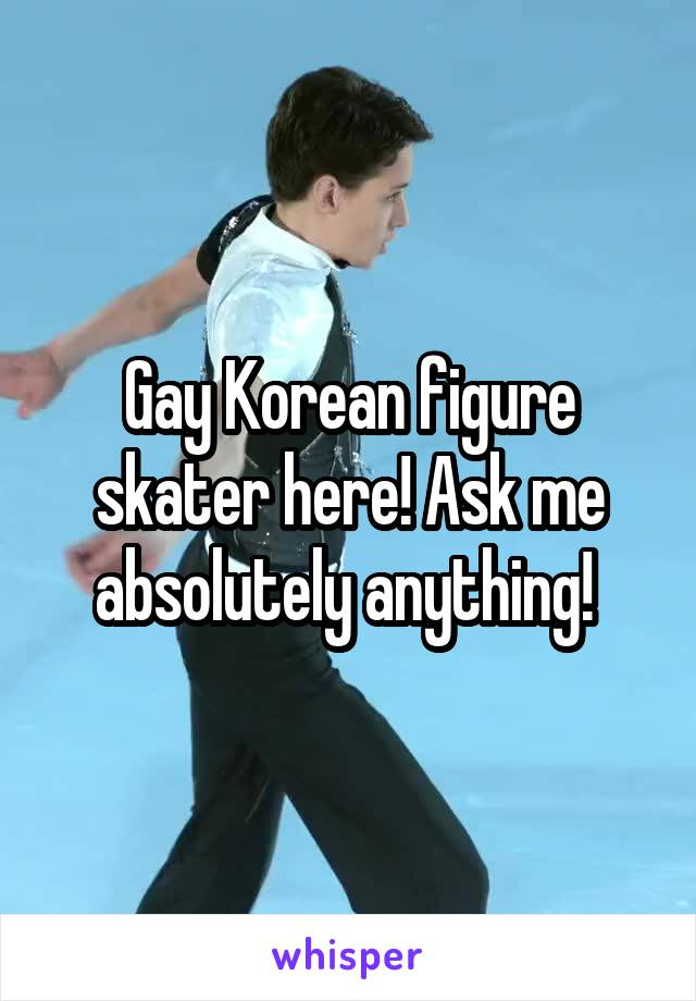 Gay Korean figure skater here! Ask me absolutely anything!