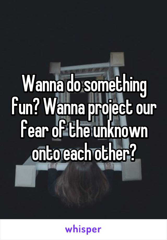 Wanna do something fun? Wanna project our fear of the unknown onto each other?