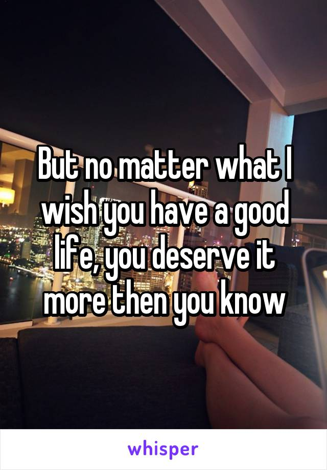 But no matter what I wish you have a good life, you deserve it more then you know