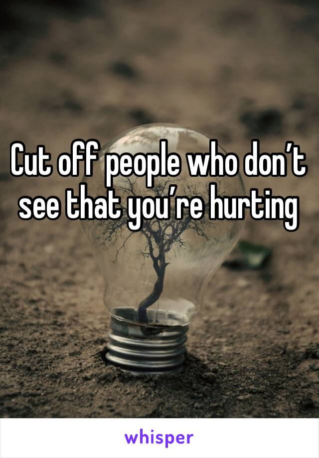 Cut off people who don't see that you're hurting