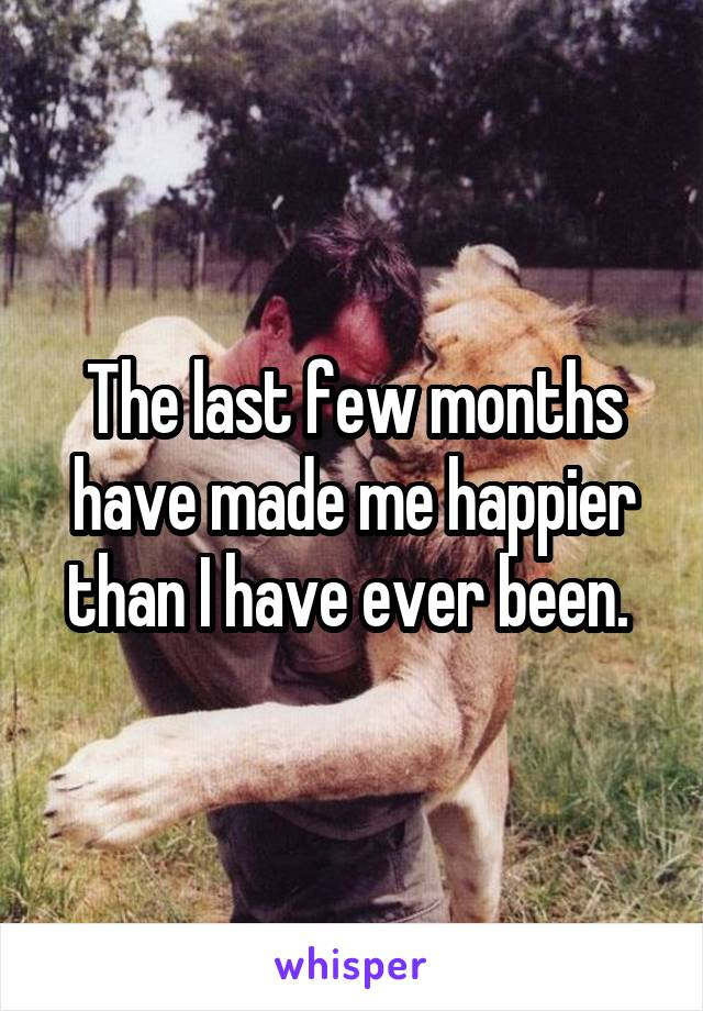 The last few months have made me happier than I have ever been.