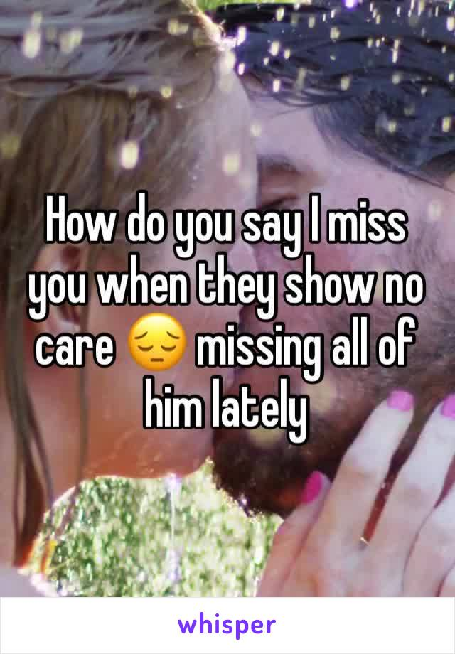 How do you say I miss you when they show no care 😔 missing all of him lately
