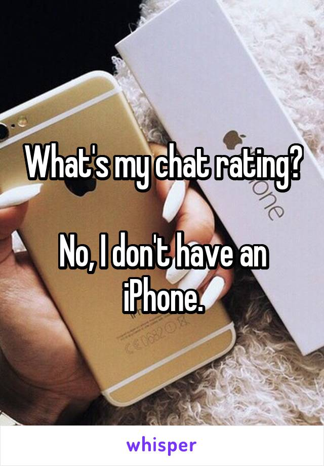What's my chat rating?  No, I don't have an iPhone.